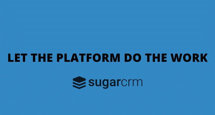 let the platform do the work sugarcrm